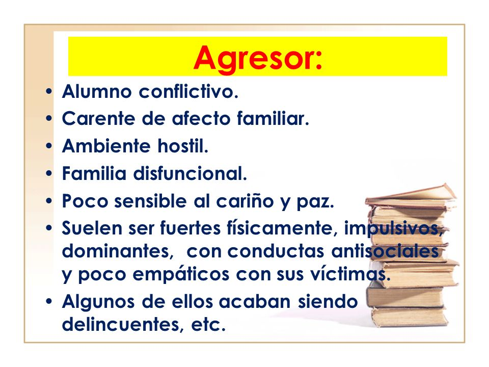 Agresor: Alumno conflictivo. Carente de afecto familiar.