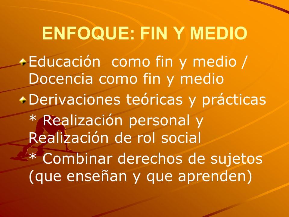 ENFOQUE: FIN Y MEDIO Educación como fin y medio / Docencia como fin y medio. Derivaciones teóricas y prácticas.