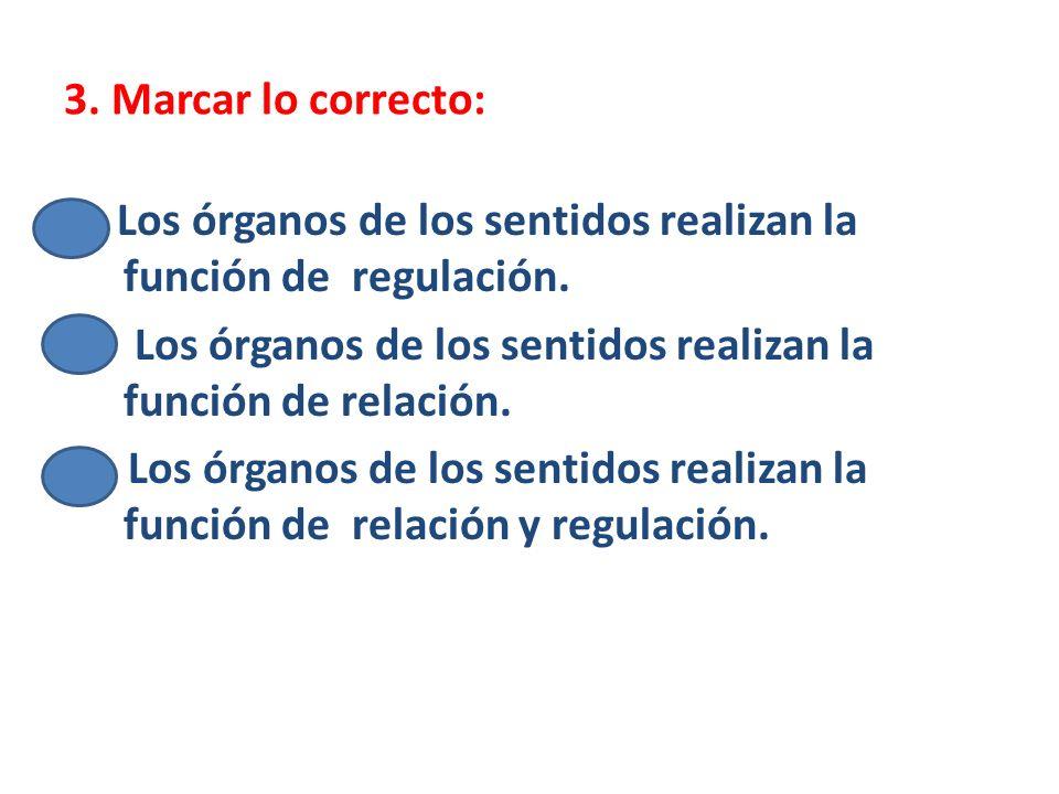 3. Marcar lo correcto: Los órganos de los sentidos realizan la función de regulación. Los órganos de los sentidos realizan la función de relación.