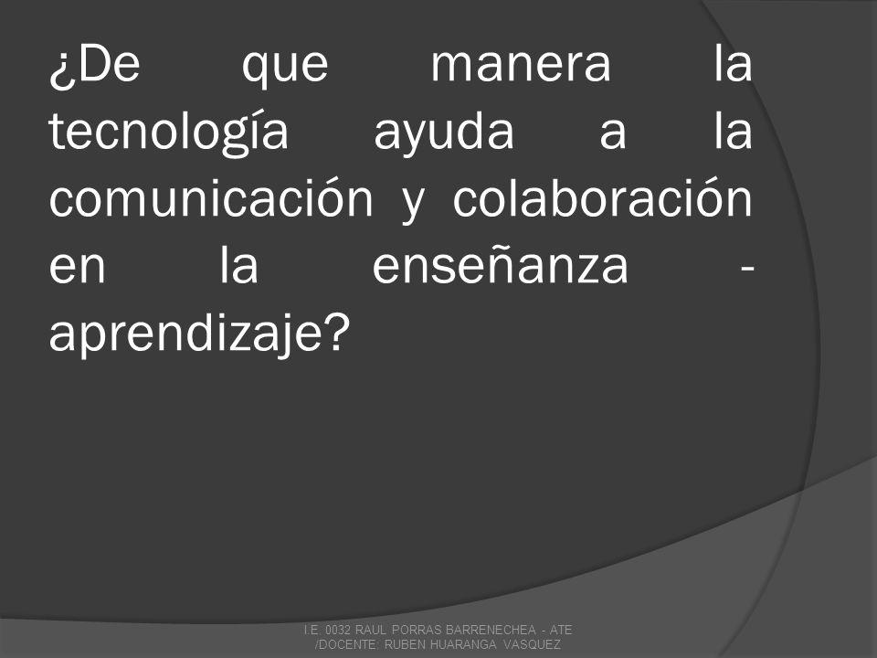 ¿De que manera la tecnología ayuda a la comunicación y colaboración en la enseñanza - aprendizaje