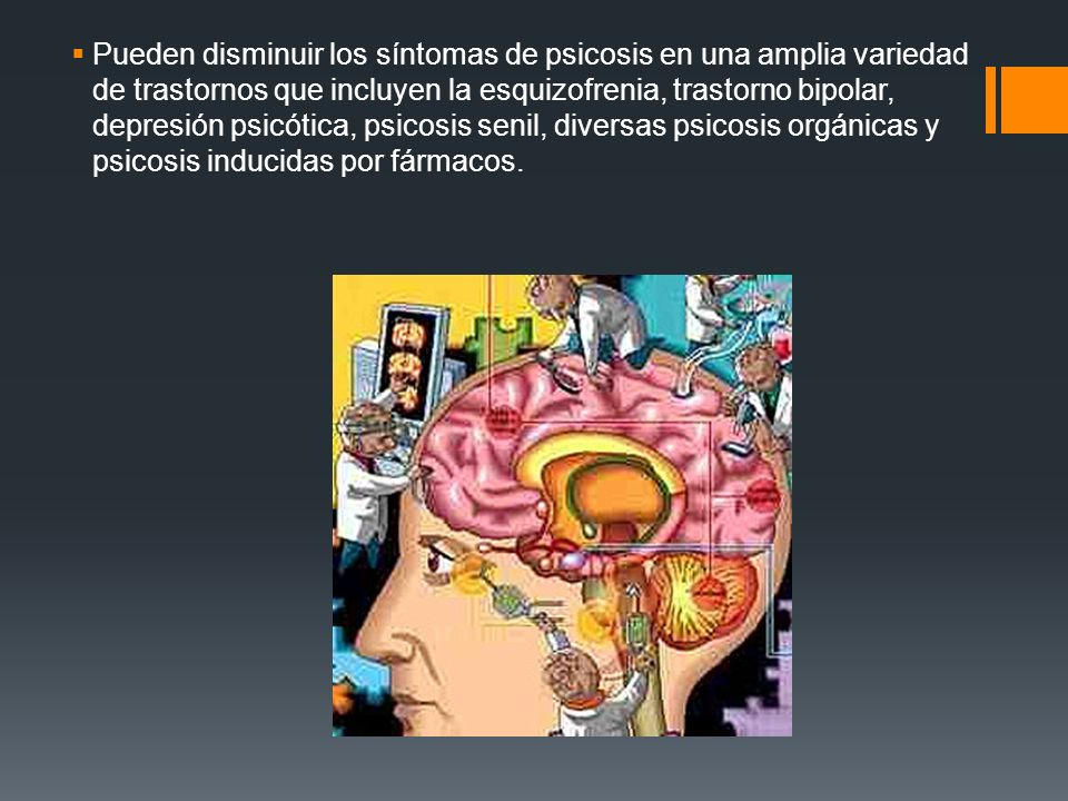 Pueden disminuir los síntomas de psicosis en una amplia variedad de trastornos que incluyen la esquizofrenia, trastorno bipolar, depresión psicótica, psicosis senil, diversas psicosis orgánicas y psicosis inducidas por fármacos.