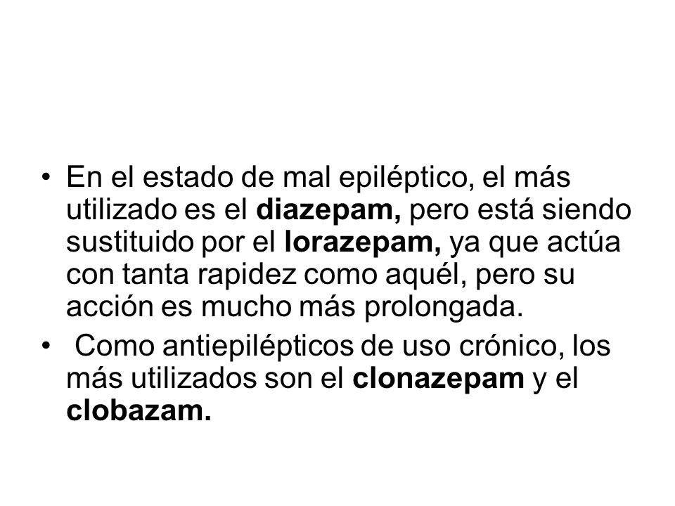 En el estado de mal epiléptico, el más utilizado es el diazepam, pero está siendo sustituido por el lorazepam, ya que actúa con tanta rapidez como aquél, pero su acción es mucho más prolongada.