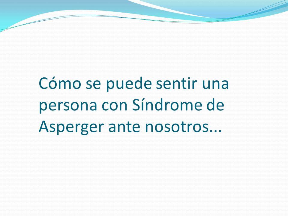 Cómo se puede sentir una persona con Síndrome de Asperger ante nosotros...