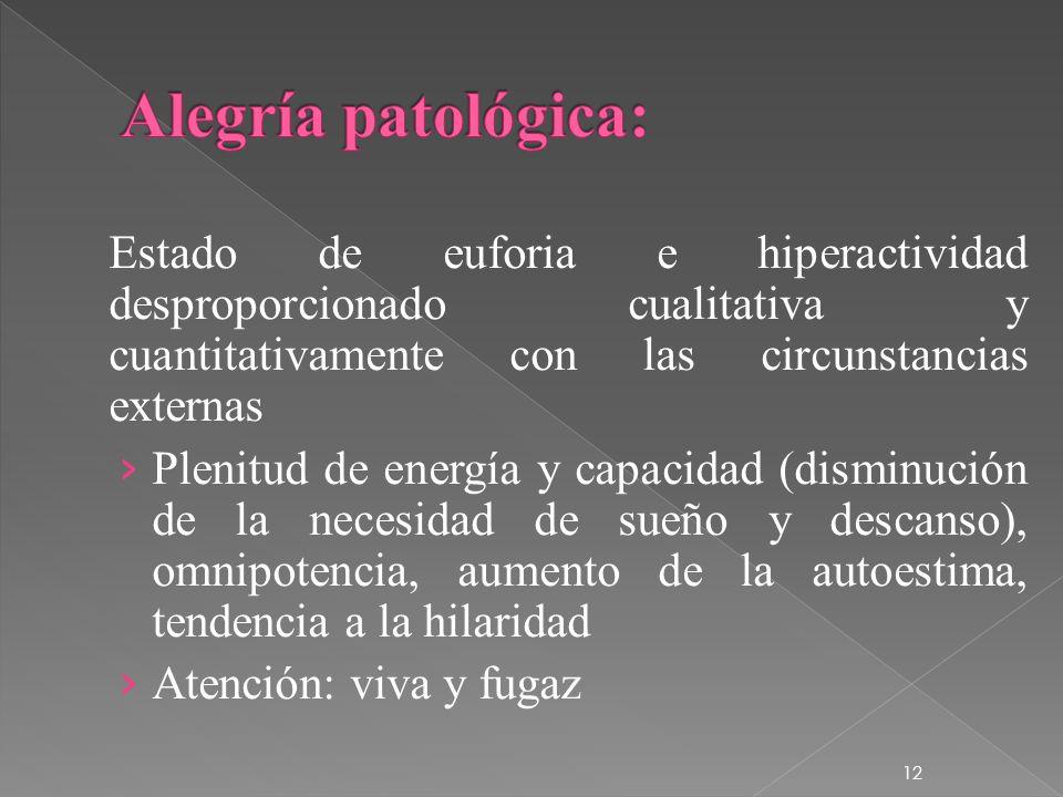 Alegría patológica: Estado de euforia e hiperactividad desproporcionado cualitativa y cuantitativamente con las circunstancias externas.