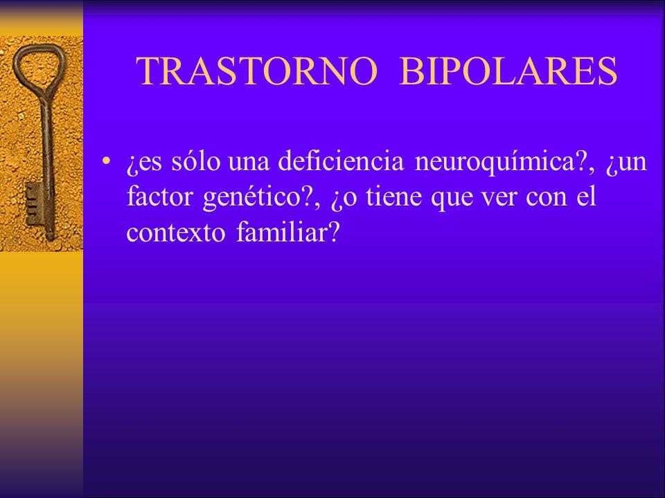 TRASTORNO BIPOLARES ¿es sólo una deficiencia neuroquímica , ¿un factor genético , ¿o tiene que ver con el contexto familiar