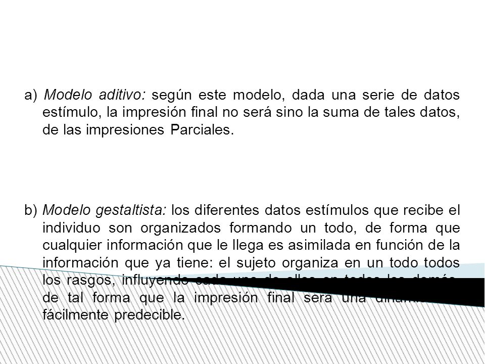a) Modelo aditivo: según este modelo, dada una serie de datos estímulo, la impresión final no será sino la suma de tales datos, de las impresiones Parciales.