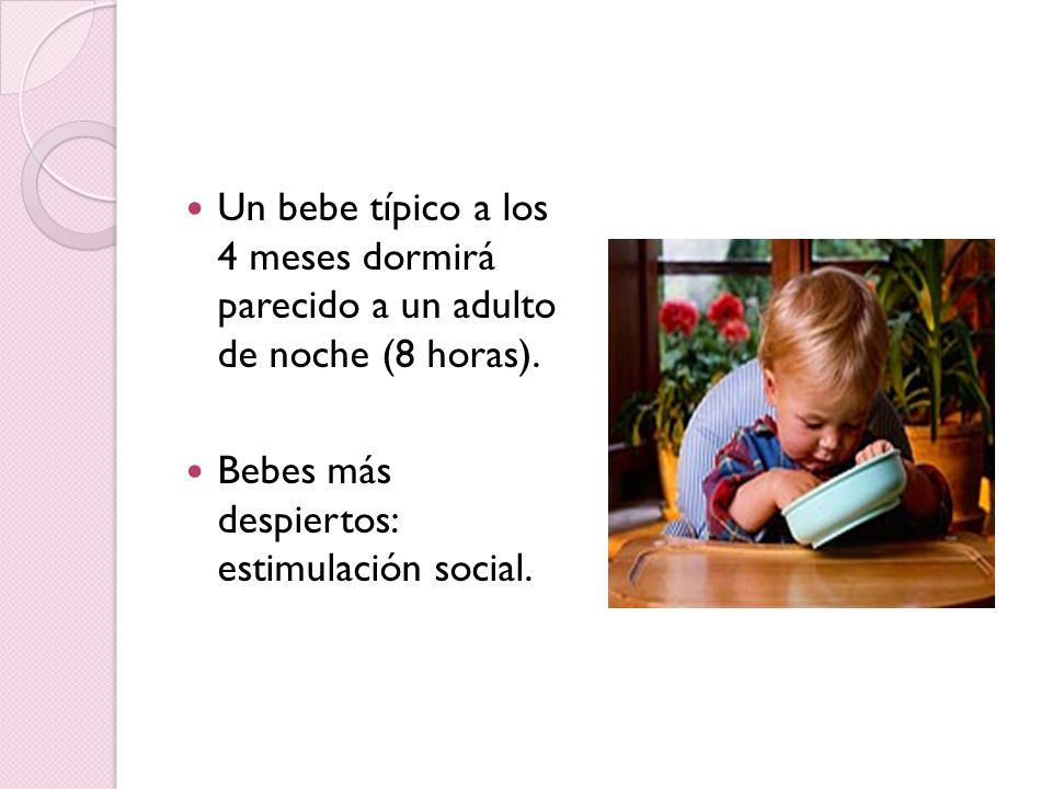 Un bebe típico a los 4 meses dormirá parecido a un adulto de noche (8 horas).