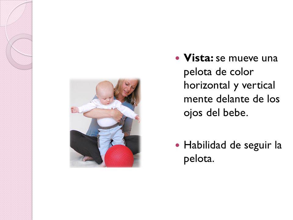 Vista: se mueve una pelota de color horizontal y vertical mente delante de los ojos del bebe.