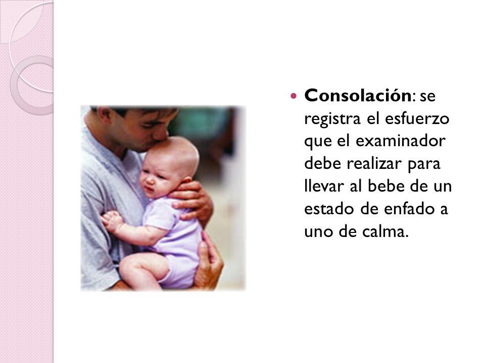 Consolación: se registra el esfuerzo que el examinador debe realizar para llevar al bebe de un estado de enfado a uno de calma.
