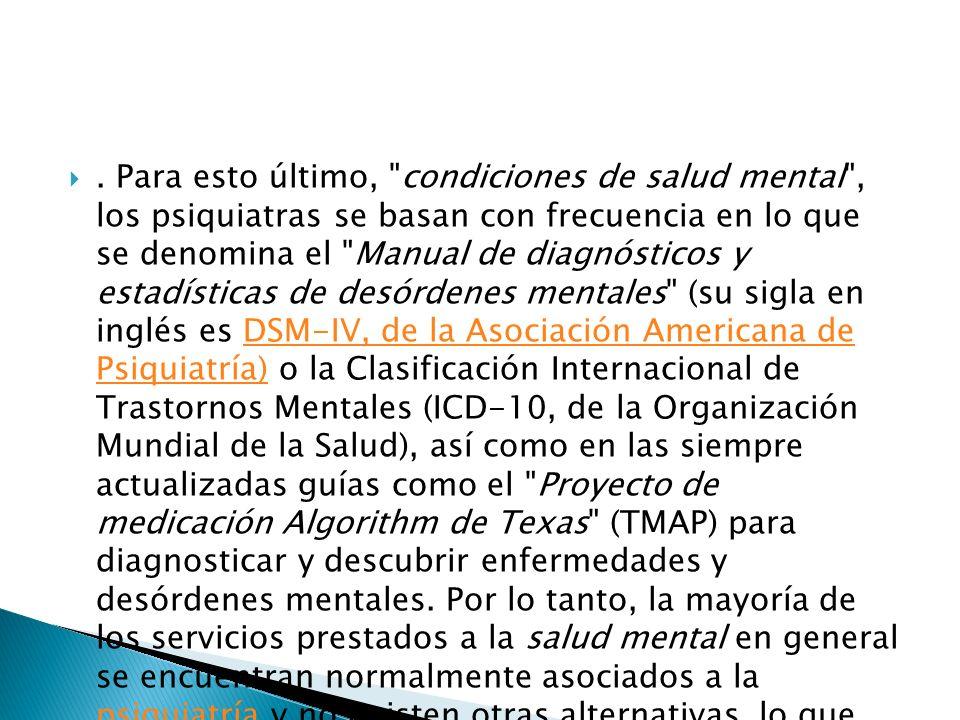 Para esto último, condiciones de salud mental , los psiquiatras se basan con frecuencia en lo que se denomina el Manual de diagnósticos y estadísticas de desórdenes mentales (su sigla en inglés es DSM-IV, de la Asociación Americana de Psiquiatría) o la Clasificación Internacional de Trastornos Mentales (ICD-10, de la Organización Mundial de la Salud), así como en las siempre actualizadas guías como el Proyecto de medicación Algorithm de Texas (TMAP) para diagnosticar y descubrir enfermedades y desórdenes mentales.