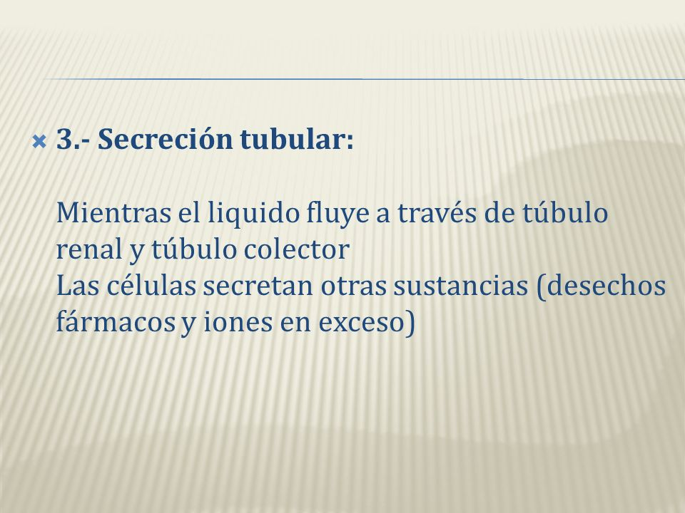 3.- Secreción tubular: Mientras el liquido fluye a través de túbulo renal y túbulo colector Las células secretan otras sustancias (desechos fármacos y iones en exceso)