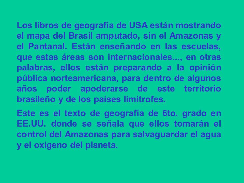 Los libros de geografía de USA están mostrando el mapa del Brasil amputado, sin el Amazonas y el Pantanal. Están enseñando en las escuelas, que estas áreas son internacionales..., en otras palabras, ellos están preparando a la opinión pública norteamericana, para dentro de algunos años poder apoderarse de este territorio brasileño y de los países limítrofes.