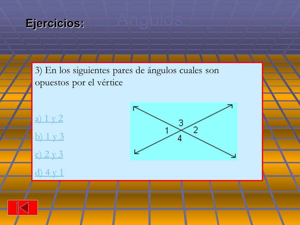 Ángulos Ejercicios: 3) En los siguientes pares de ángulos cuales son opuestos por el vértice.