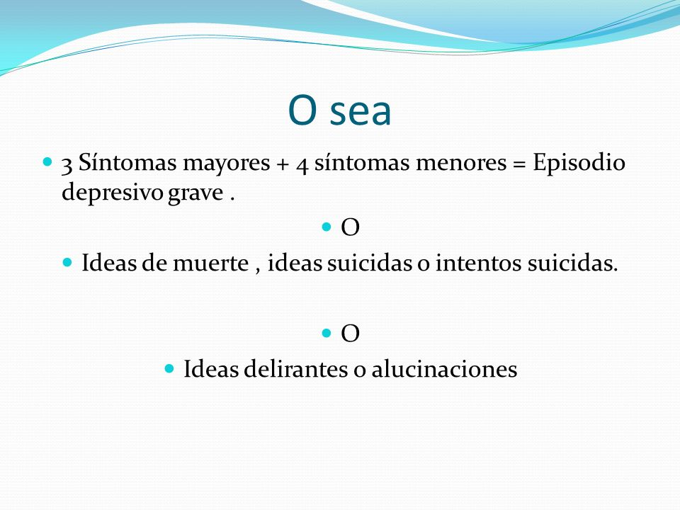 O sea 3 Síntomas mayores + 4 síntomas menores = Episodio depresivo grave . O. Ideas de muerte , ideas suicidas o intentos suicidas.
