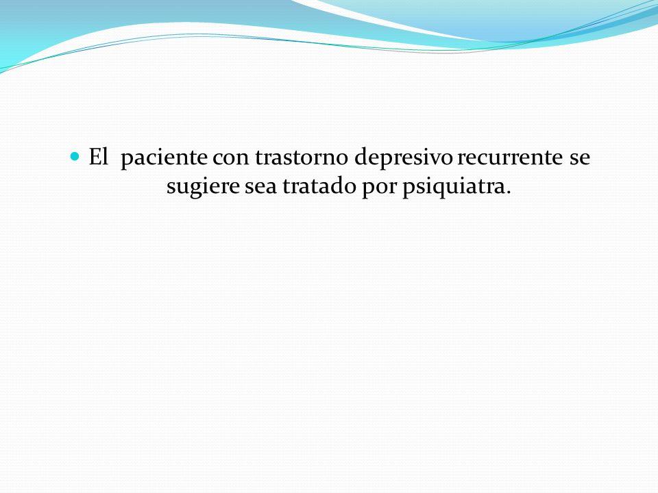 El paciente con trastorno depresivo recurrente se sugiere sea tratado por psiquiatra.
