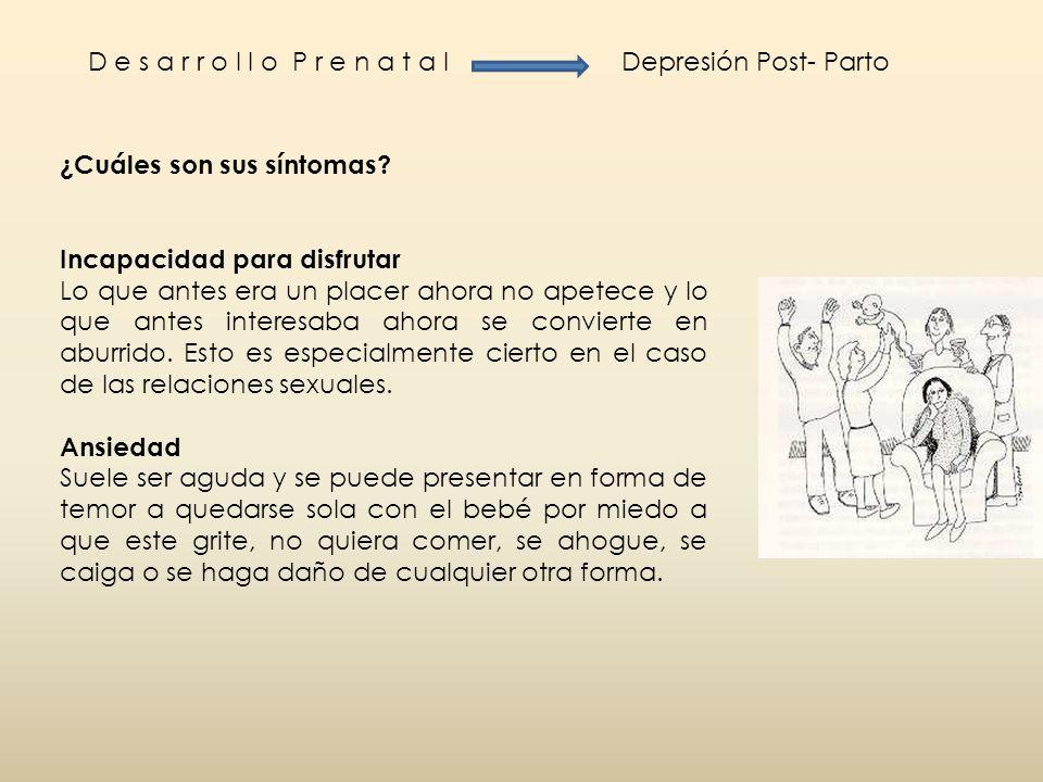 D e s a r r o l l o P r e n a t a l Depresión Post- Parto. ¿Cuáles son sus síntomas Incapacidad para disfrutar.