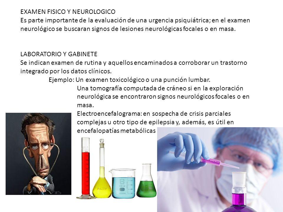 EXAMEN FISICO Y NEUROLOGICO Es parte importante de la evaluación de una urgencia psiquiátrica; en el examen neurológico se buscaran signos de lesiones neurológicas focales o en masa.