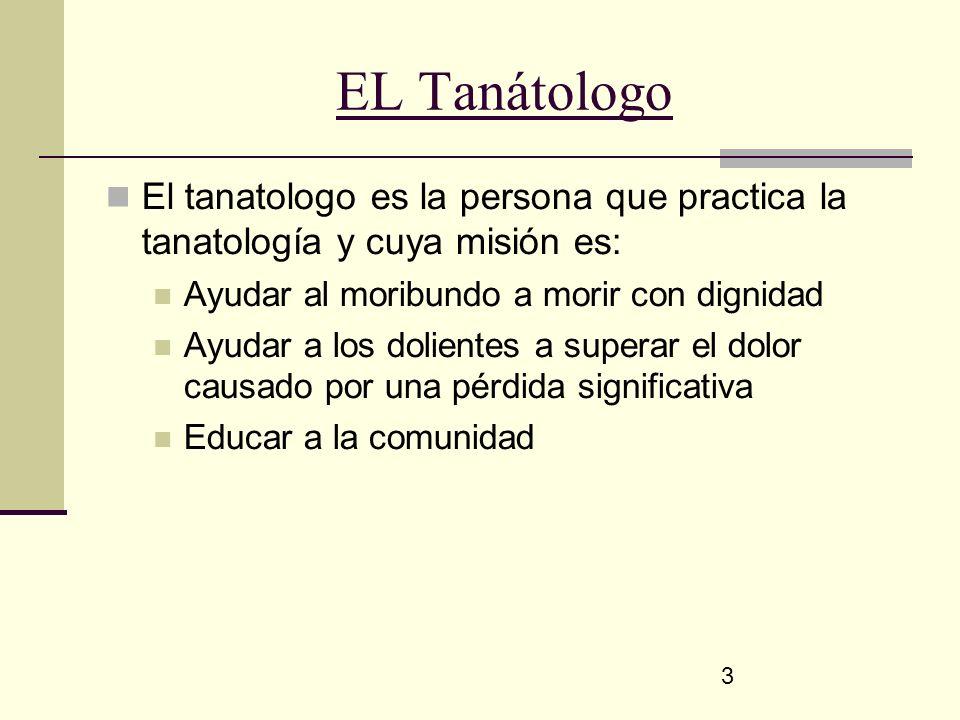 EL Tanátologo El tanatologo es la persona que practica la tanatología y cuya misión es: Ayudar al moribundo a morir con dignidad.