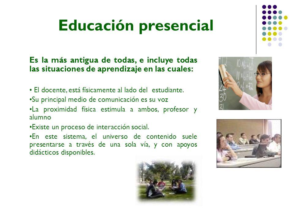 Educación presencial Es la más antigua de todas, e incluye todas las situaciones de aprendizaje en las cuales:
