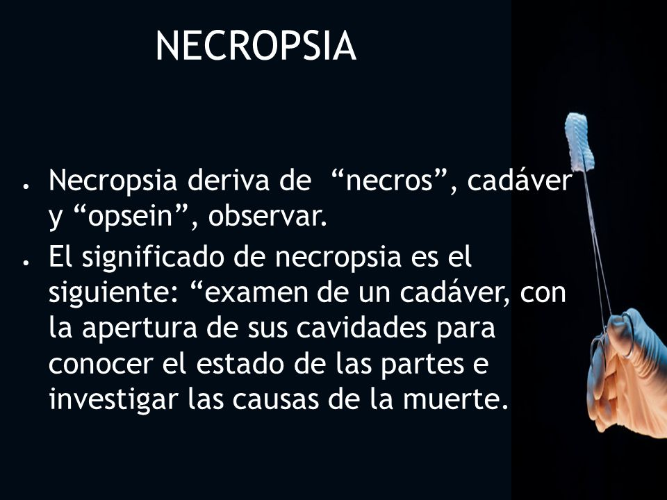 NECROPSIA Necropsia deriva de necros , cadáver y opsein , observar.