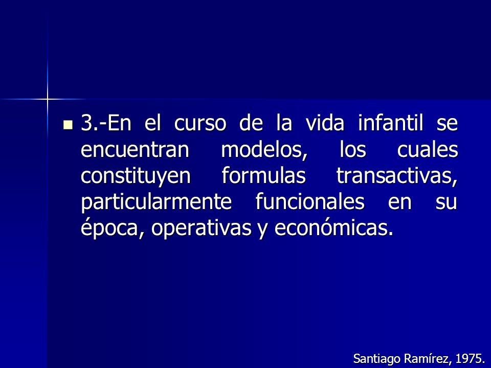 3.-En el curso de la vida infantil se encuentran modelos, los cuales constituyen formulas transactivas, particularmente funcionales en su época, operativas y económicas.