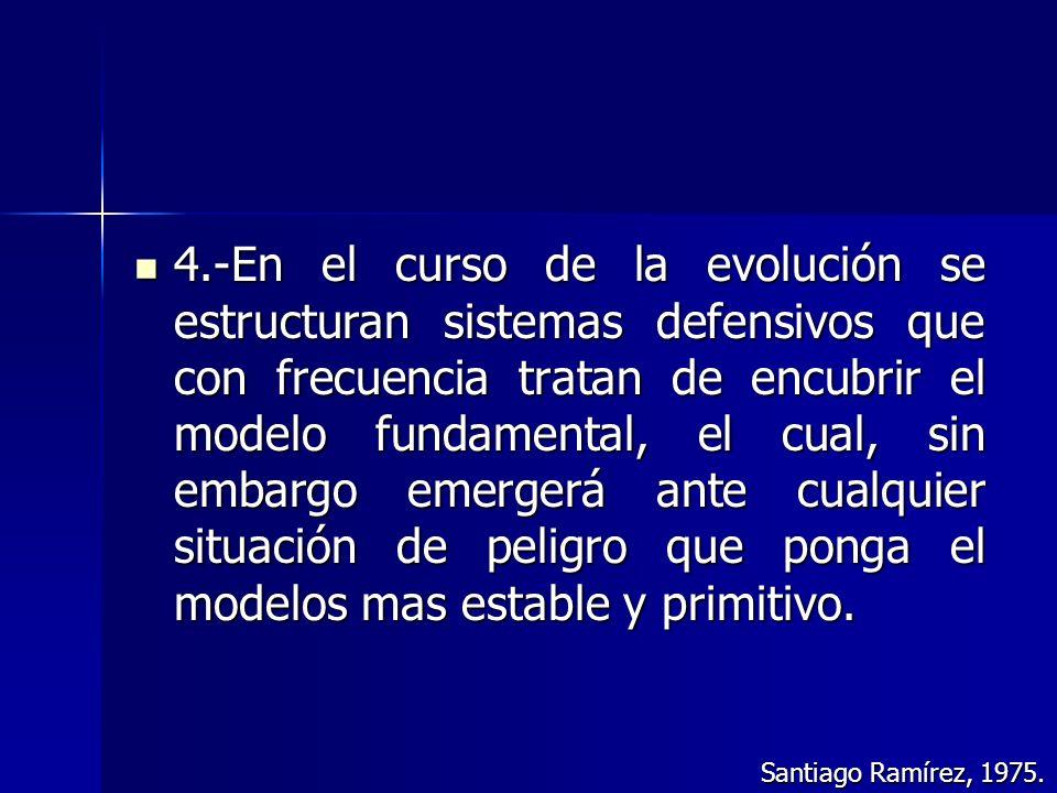 4.-En el curso de la evolución se estructuran sistemas defensivos que con frecuencia tratan de encubrir el modelo fundamental, el cual, sin embargo emergerá ante cualquier situación de peligro que ponga el modelos mas estable y primitivo.