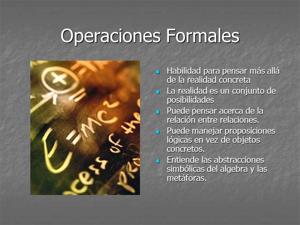 Operaciones Formales Habilidad para pensar más allá de la realidad concreta. La realidad es un conjunto de posibilidades.