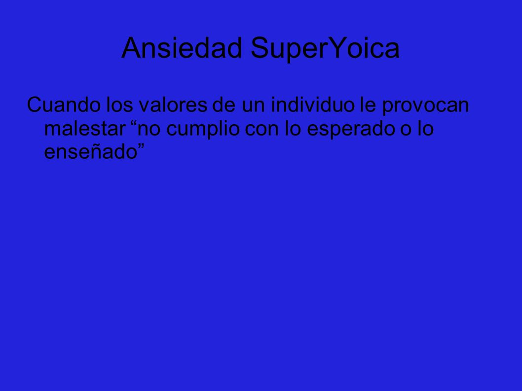 Ansiedad SuperYoicaCuando los valores de un individuo le provocan malestar no cumplio con lo esperado o lo enseñado