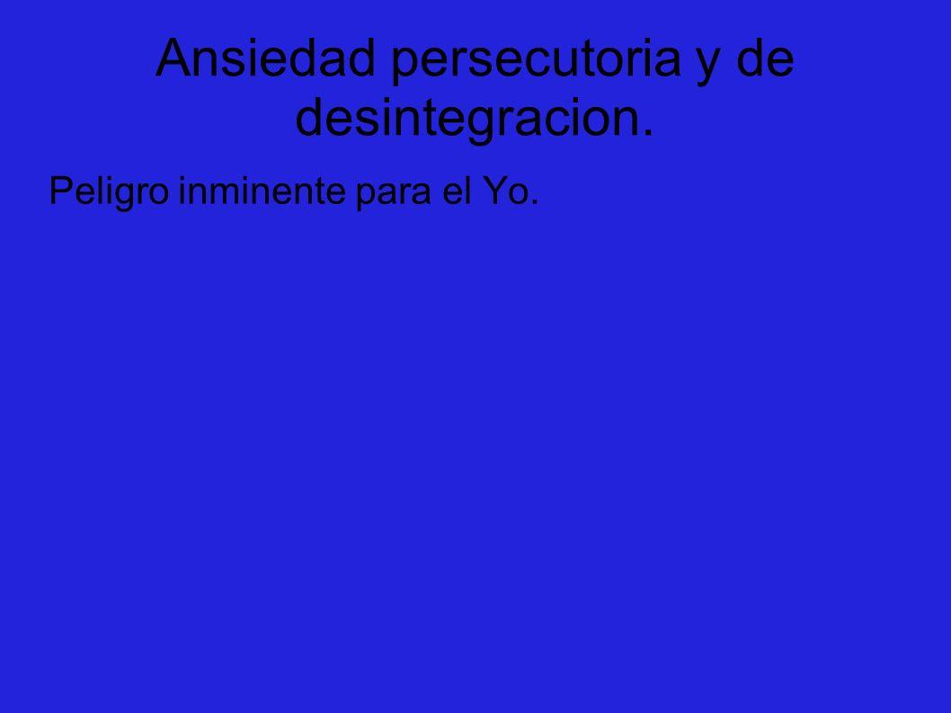 Ansiedad persecutoria y de desintegracion.