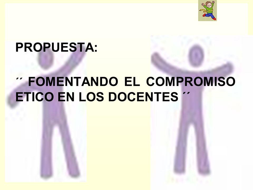 PROPUESTA: ´´ FOMENTANDO EL COMPROMISO ETICO EN LOS DOCENTES ´´