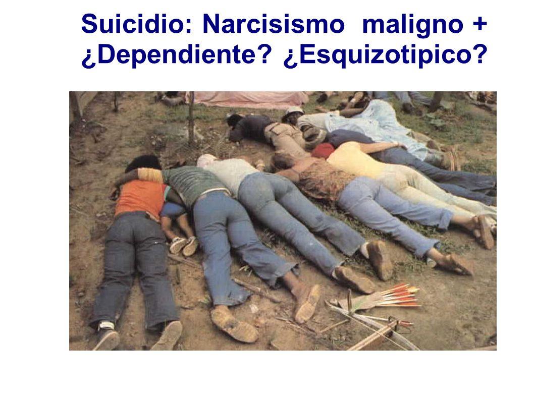 Suicidio: Narcisismo maligno + ¿Dependiente ¿Esquizotipico