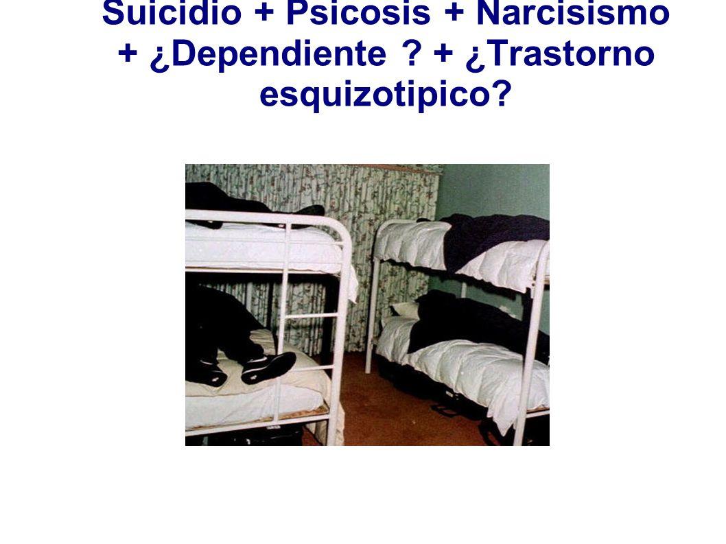Suicidio + Psicosis + Narcisismo + ¿Dependiente