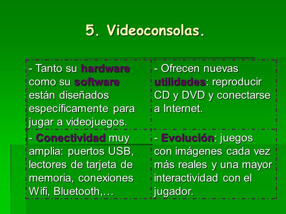 5. Videoconsolas.- Tanto su hardware como su software están diseñados específicamente para jugar a videojuegos.