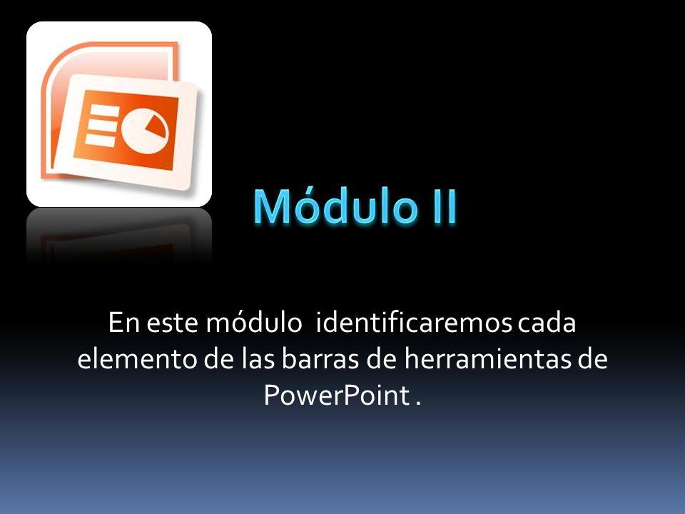 Módulo II En este módulo identificaremos cada elemento de las barras de herramientas de PowerPoint .