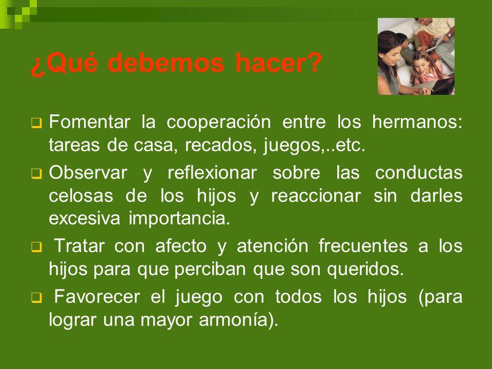 ¿Qué debemos hacer Fomentar la cooperación entre los hermanos: tareas de casa, recados, juegos,..etc.
