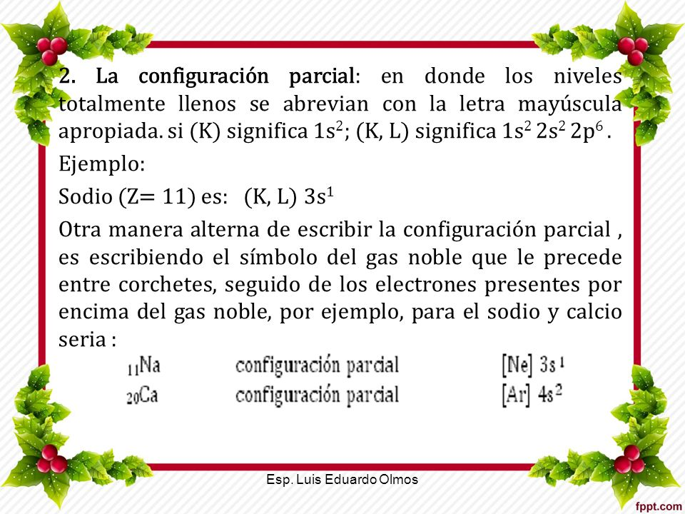 2. La configuración parcial: en donde los niveles totalmente llenos se abrevian con la letra mayúscula apropiada. si (K) significa 1s2; (K, L) significa 1s2 2s2 2p6 .