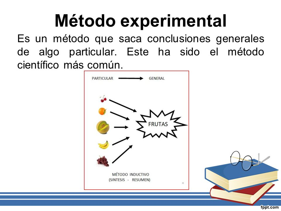 Método experimentalEs un método que saca conclusiones generales de algo particular. Este ha sido el método científico más común.