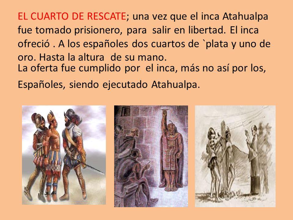 EL CUARTO DE RESCATE; una vez que el inca Atahualpa fue tomado prisionero, para salir en libertad. El inca ofreció . A los españoles dos cuartos de `plata y uno de oro. Hasta la altura de su mano.
