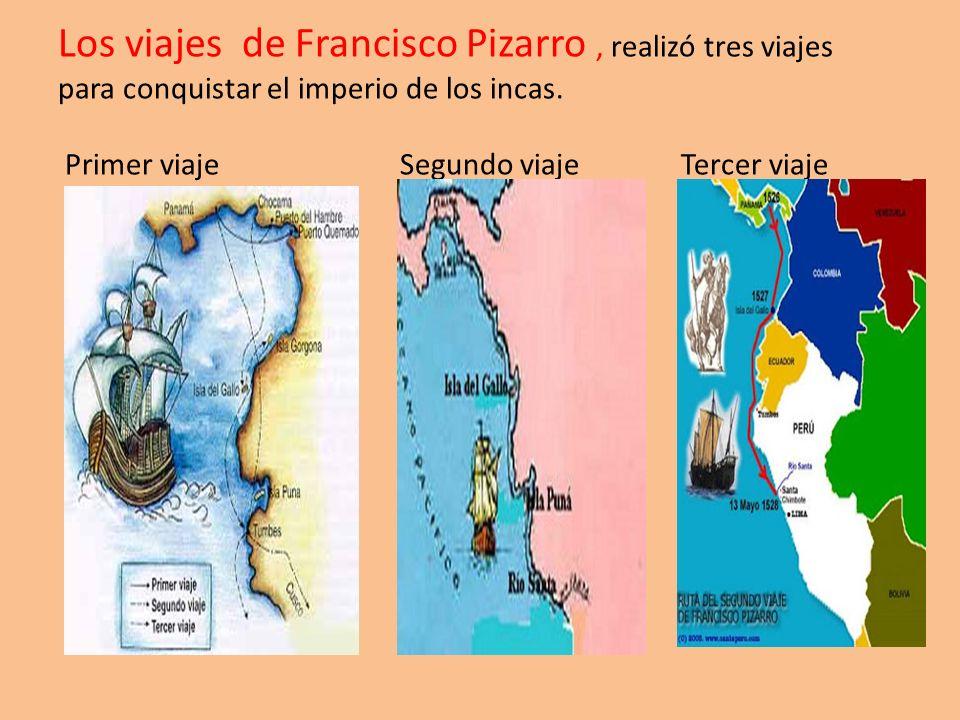 Los viajes de Francisco Pizarro , realizó tres viajes para conquistar el imperio de los incas.