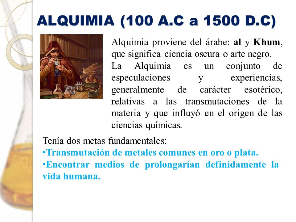 ALQUIMIA (100 A.C a 1500 D.C)Alquimia proviene del árabe: al y Khum, que significa ciencia oscura o arte negro.