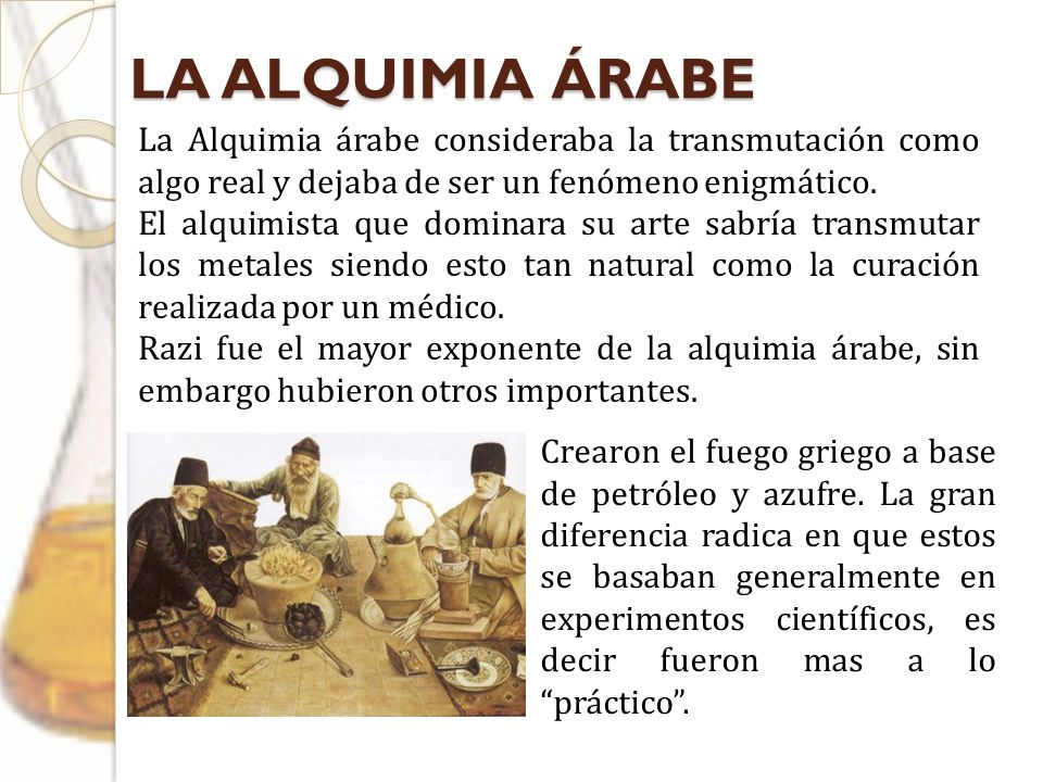 LA ALQUIMIA ÁRABE La Alquimia árabe consideraba la transmutación como algo real y dejaba de ser un fenómeno enigmático.