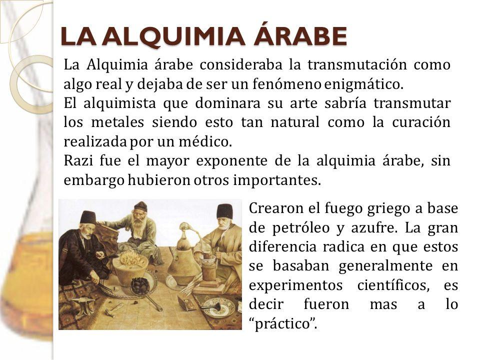 LA ALQUIMIA ÁRABELa Alquimia árabe consideraba la transmutación como algo real y dejaba de ser un fenómeno enigmático.