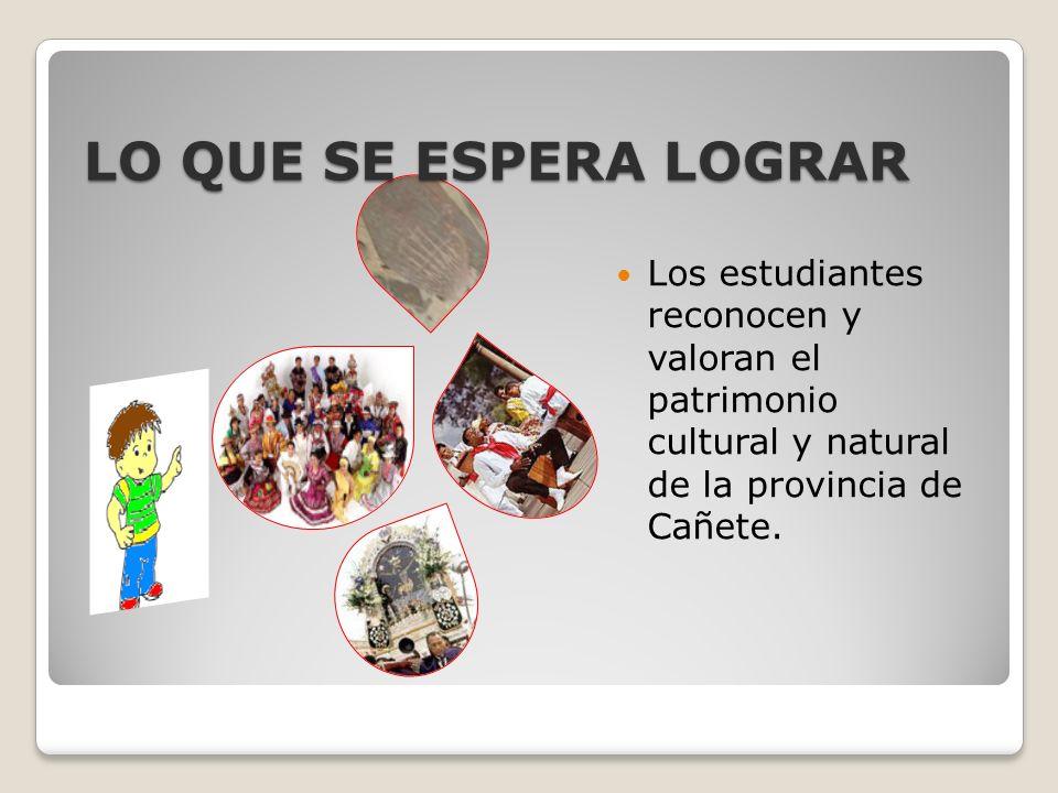 LO QUE SE ESPERA LOGRAR Los estudiantes reconocen y valoran el patrimonio cultural y natural de la provincia de Cañete.