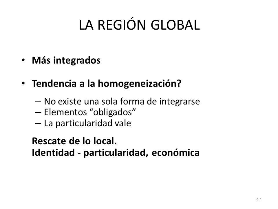 LA REGIÓN GLOBAL Más integrados Tendencia a la homogeneización