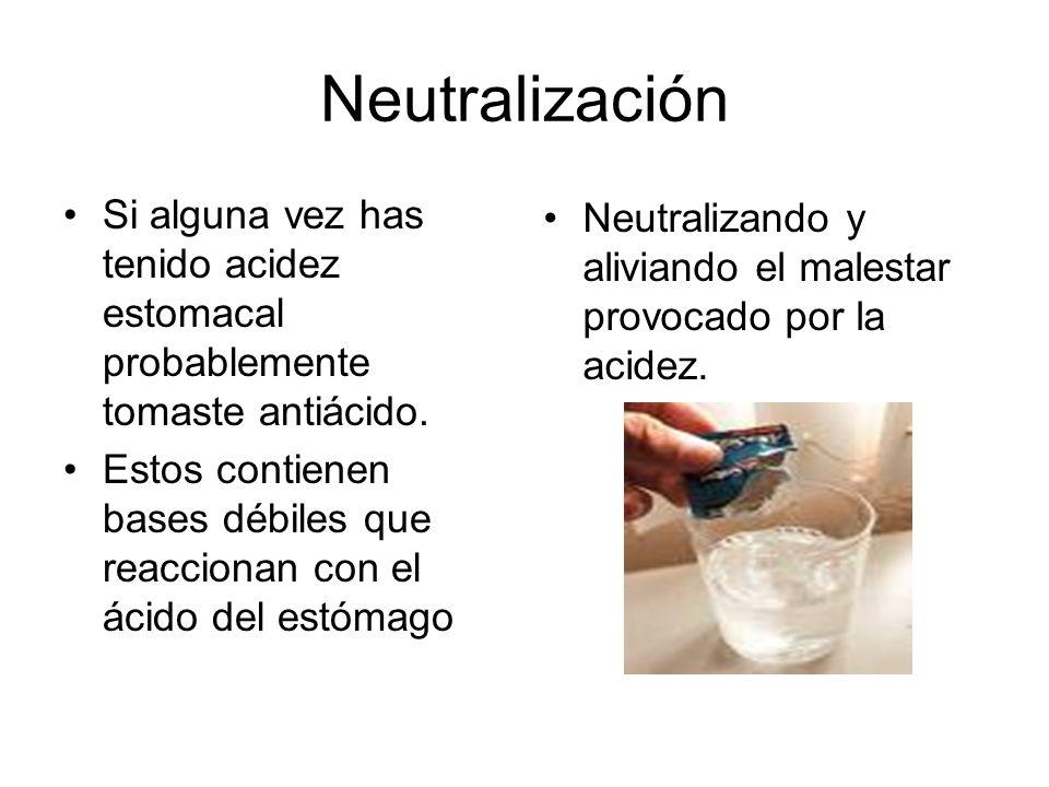 Neutralización Si alguna vez has tenido acidez estomacal probablemente tomaste antiácido.