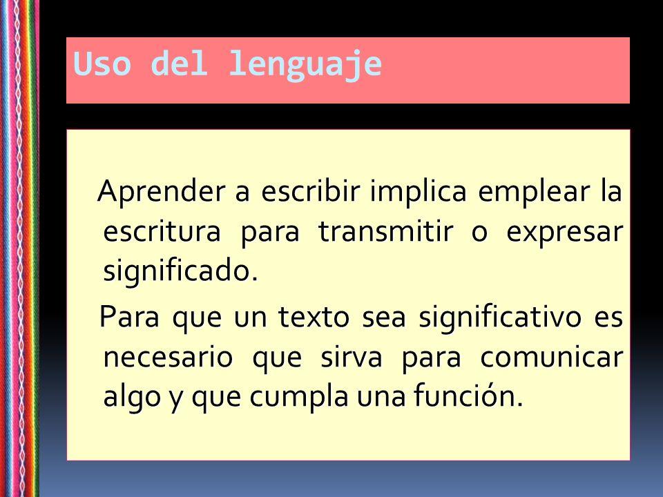 Uso del lenguaje Aprender a escribir implica emplear la escritura para transmitir o expresar significado.