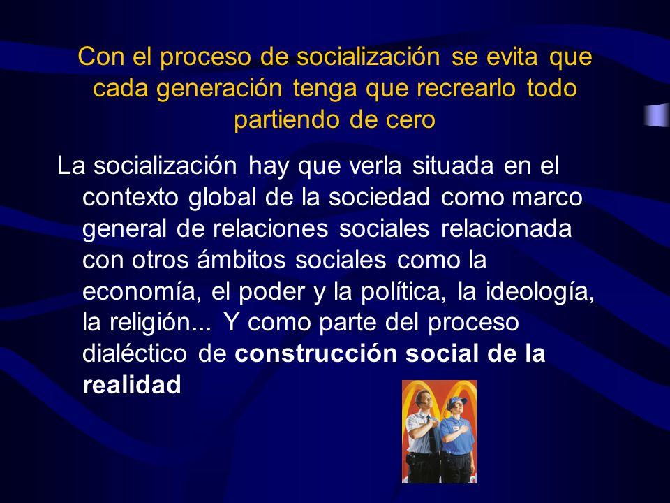 Con el proceso de socialización se evita que cada generación tenga que recrearlo todo partiendo de cero