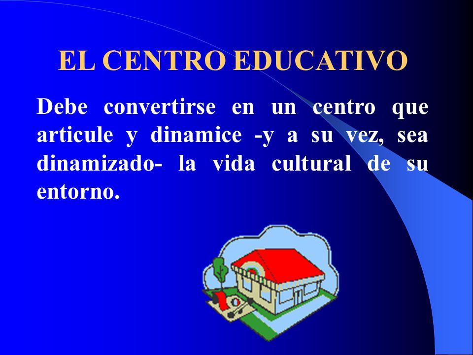 EL CENTRO EDUCATIVODebe convertirse en un centro que articule y dinamice -y a su vez, sea dinamizado- la vida cultural de su entorno.