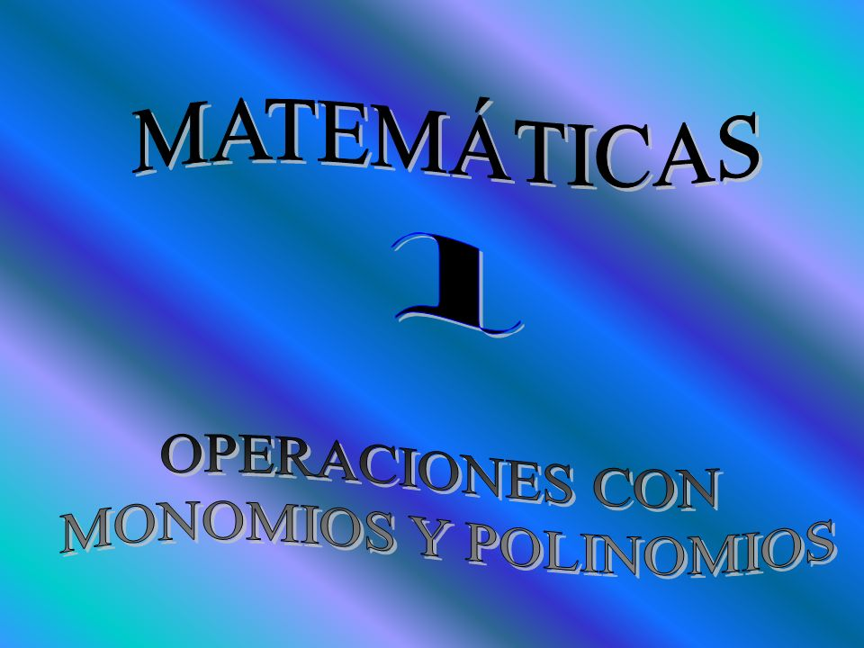 MATEMÁTICAS 1 OPERACIONES CON MONOMIOS Y POLINOMIOS