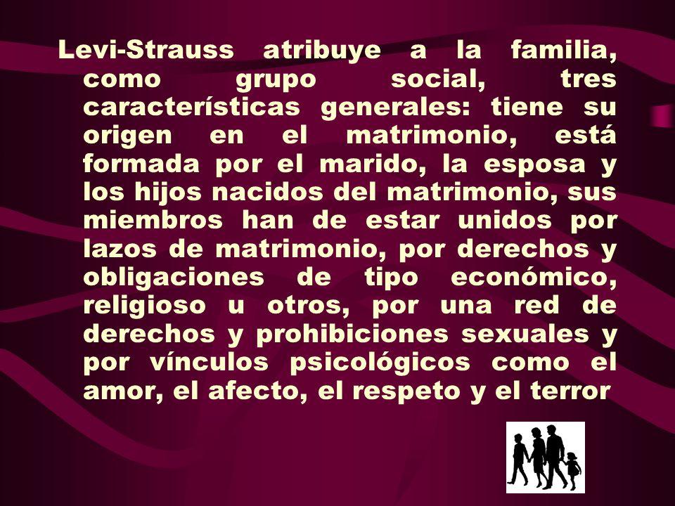 Levi-Strauss atribuye a la familia, como grupo social, tres características generales: tiene su origen en el matrimonio, está formada por el marido, la esposa y los hijos nacidos del matrimonio, sus miembros han de estar unidos por lazos de matrimonio, por derechos y obligaciones de tipo económico, religioso u otros, por una red de derechos y prohibiciones sexuales y por vínculos psicológicos como el amor, el afecto, el respeto y el terror